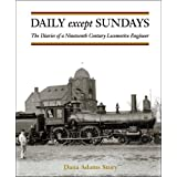 Daily Except Sundays: The Diaries of a Nineteenth Century Locomotive Engineer by Dana Adams Story (2005-01-01)