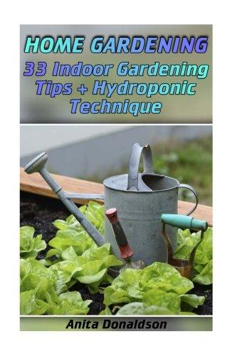 Home Gardening: 33 Indoor Gardening Tips + Hydroponic Technique: (Gardening Indoors, Gardening Vegetables, Gardening Books, Gardening Year Round)