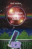 The Urban Astronomer's Guide: A Walking Tour of the Cosmos for City Sky Watchers (The Patrick Moore Practical Astronomy Series)