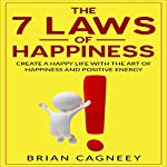 The Seven Laws of Happiness: Create a Happy Life with the Art of Happiness and Positive Energy | Brian Cagneey