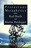 Protestant Metaphysics after Karl Barth and Martin Heidegger, Timothy Stanley, 1608996913