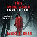 This Dying World: Abandon All Hope Audiobook by James D. Dean Narrated by Eric A. Shelman