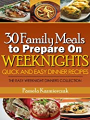 30 Family Meals To Prepare On Weeknights (Quick and Easy Dinner Recipes – The Easy Weeknight Dinners Collection Book 1)