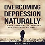 Overcoming Depression Naturally: 21 Simple Strategies to Live Life Without Depression, Stress, and Anxiety | Eric Bets
