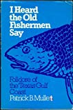 I Heard the Old Fishermen Say, Patrick B. Mullen, 0292738137