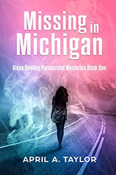 Missing in Michigan: A Paranormal Mystery (Alexa Bentley Paranormal Mysteries Book 1) by [Taylor, April A.]