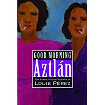 Good Morning, Aztlan: The Words , Pictures and Songs of Louie Perez
