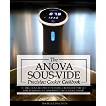 Anova Sous Vide Precision Cooker Cookbook: 101 Delicious Recipes With Instructions For Perfect Low-Temperature Immersion Circulator Cuisine! (Sous-Vide Immersion Gourmet Cookbooks Book 2)