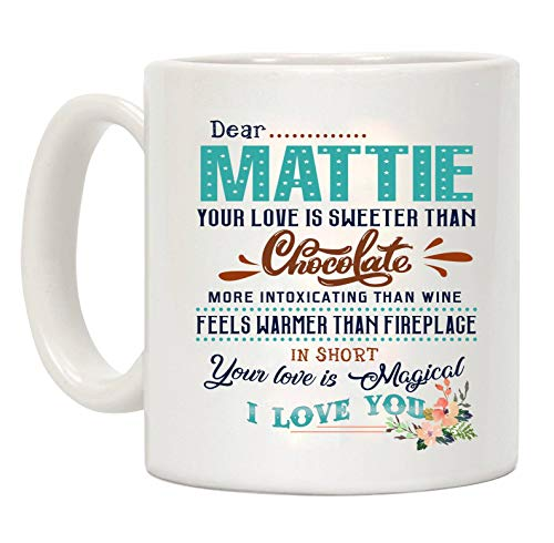 Valentines Day Gifts For Her - Dear Mattie Your Love Is Sweeter Than Chocolate More Intoxicating Than Wine Feels Warmer Than Fireplage In Short Your Love Is Magical I Love You - Mug 11 oz
