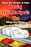 How to Draw a Car : Drawing Fast Race Sports Cars Step by Step: Draw Cars like Ferrari,Buggati, Aston Martin & More for Beginners: Volume 1 (How to Draw Cars Book)