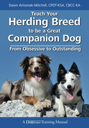 Teach Your Herding Breed to Be a Great Companion Dog: From Obsessive to Outstanding by Dogwise Publishing
