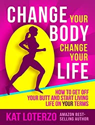 Change Your Body, Change Your Life: How to get off your butt and start living life on YOUR terms