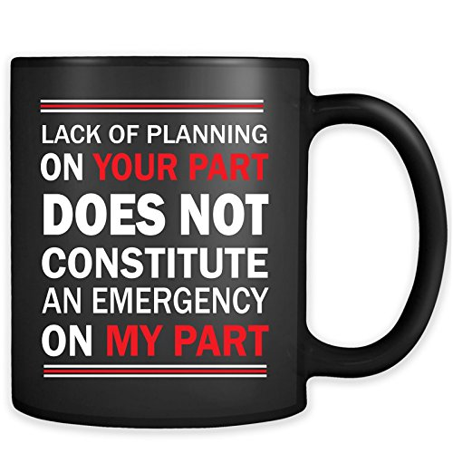 Lack of Planning on Your Part Does Not Constitute an Emergency on My Part Mug - Funny Offensive Work Cup