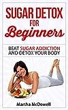 Sugar Detox for Beginners: Beat Sugar Addiction and Detox Your Body