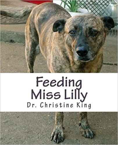Feeding Miss Lilly: on feeding dogs a great, nature-inspired diet by Dr. Christine King (2014-12-18)