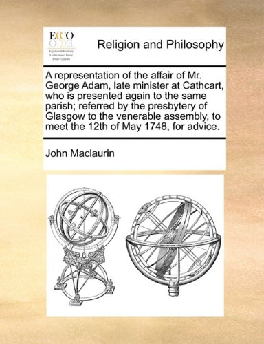 Download A representation of the affair of Mr. George Adam, late minister at Cathcart, who is presented again to the same parish; referred by the presbytery of ... to meet the 12th of May 1748, for advice. PDF