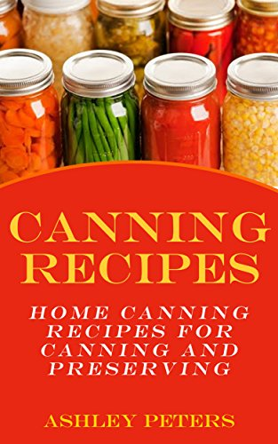 Canning Recipes:  150 Home Canning Recipes For Canning and Preserving (Home Canning Recipes, Preppers Food) by Ashley Peters
