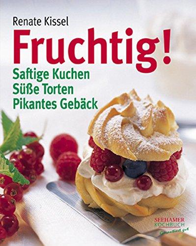 Fruchtig!: Saftige Kuchen, süsse Torten, pikantes Gebäck