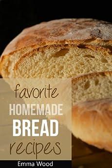 Favorite Homemade Bread Recipes - 100 Delicious Bread Recipes by [Wood, Emma]