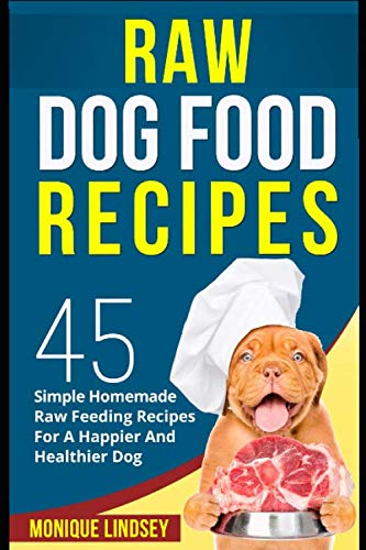 Raw Dog Food Recipe Book: 45 SIMPLE RAW FEEDING RECIPES FOR A HAPPIER AND HEALTHIER DOG (Raw Diet For Dogs)
