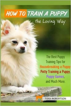 How to Train a Puppy the Loving Way: The Best Puppy Training Tips for Housebreaking a Puppy, Potty Training a Puppy, Puppy Games, and Much More