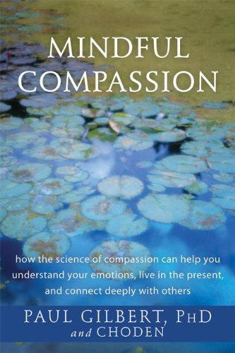 Mindful Compassion: How the Science of Compassion Can Help You Understand Your Emotions, Live in the Present, and Connect Deeply with Others