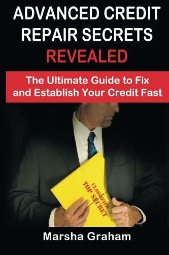 Advanced Credit Repair Secrets Revealed: The Ultimate Guide to Fix and Establish Your Credit Fast (Volume 1)