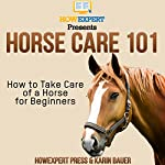 Horse Care 101: How to Take Care of a Horse for Beginners | HowExpert Press,Karin Bauer