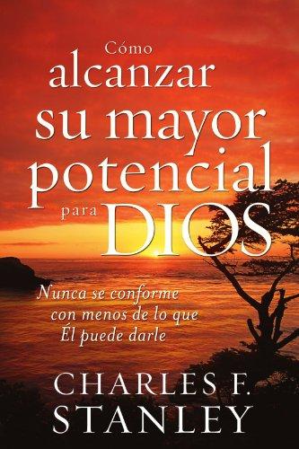Como alcanzar su mayor potencial para Dios: Nunca se conforme con menos de lo que El puede darle (Spanish Edition) [Charles Stanley] (Tapa Blanda)