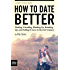 How to Date Better: Finding, Friending, Hooking Up, Breaking Up, and Falling in Love in the 21st Century