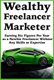 Wealthy Freelancer Marketer: Earning Six Figures Per Year as a Newbie Freelancer Without Any Skills or Expertise