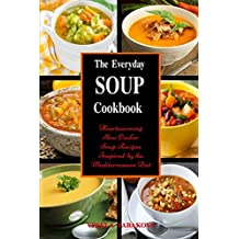 The Everyday Soup Cookbook: Heartwarming Slow Cooker Soup Recipes Inspired by the Mediterranean Diet: Healthy Recipes for Weight Loss