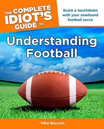 The Complete Idiot's Guide to Understanding Football: Score a Touchdown with Your Newfound Football Savvy