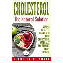 Cholesterol: The Natural Solution: Simple Lifestyle Changes to Lower Cholesterol Naturally and Prevent Heart Disease (Lowering Cholesterol Book 1)