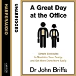 A Great Day at the Office: Simple Strategies to Maximize Your Energy and Get More Done More Easily | Dr. John Briffa