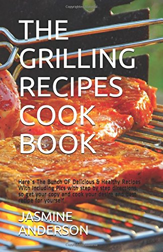 THE GRILLING RECIPES COOK BOOK: Here`s The Bunch OF Delicious & Healthy Recipes With Including Pics with step by step  directions, so get your copy and cook  your desire and best recipe for yourself by Jasmine Anderson