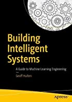 Building Intelligent Systems: A Guide to Machine Learning Engineering Front Cover