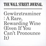 Gewürztraminer: A Rare, Rewarding Wine (Even If You Can't Pronounce It) | Lettie Teague