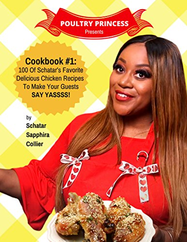 Poultry Princess Presents Cookbook 1: 100 Of Schatar's Favorite Delicious Chicken Recipes To Make Your Guests Say Yasssss by Schatar Sapphira Collier, Maxie Collier