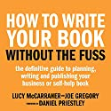 How to Write Your Book Without the Fuss: The Definitive Guide to Planning, Writing, and Publishing Your Business or Self-Help Book Audiobook by Lucy McCarraher, Joe Gregory Narrated by Anna Parker-Naples