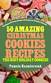 50 Amazing Christmas Cookies Recipes - The Best Holiday Cookies (The Ultimate Christmas Recipes and Recipes For Christmas Collection Book 3)