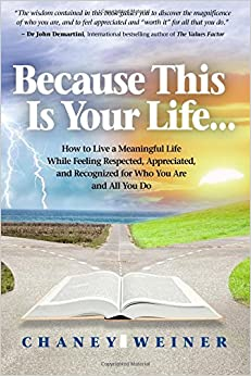 Book Because This Is Your Life...: How To Live A Meaningful Life While Feeling Respected, Appreciated, And Recognized For Who You Are And All You Do