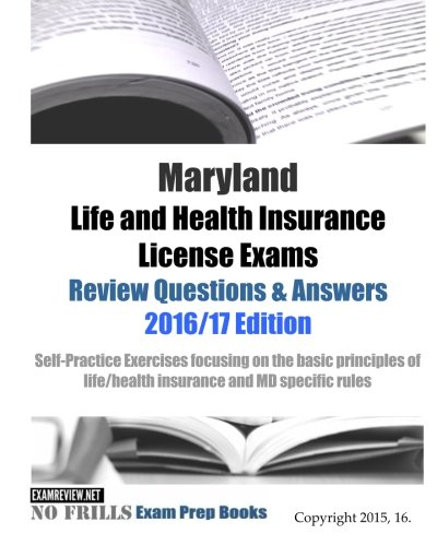 Maryland Life and Health Insurance License Exams Review Questions & Answers 2016/17 Edition: Self-Practice Exercises focusing on the basic principles of life/health insurance and MD specific rules (Health Insurance Answer Book)
