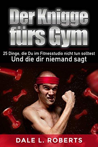 Der Knigge fürs Gym: 25 Dinge, die Du im Fitnesstudio nicht tun solltest und die dir niemand sagt (German Edition)