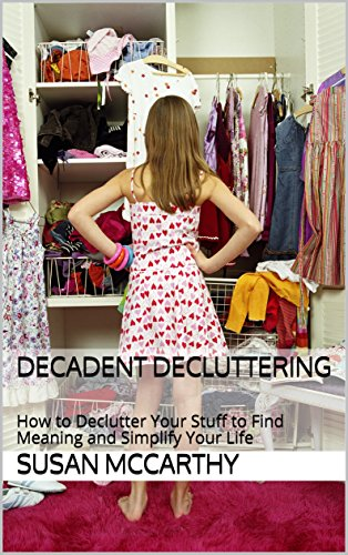 Decadent Decluttering: How to Declutter Your Stuff to Find Meaning and Simplify Your Life