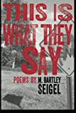 This Is What They Say, M. Bartley Seigel, 0984496149