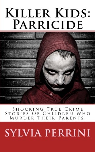 Killer Kids: Parricide: Shocking True Crime Stories of Children Who Murdered Their Parents (Murder In The Family) (Volume 8)