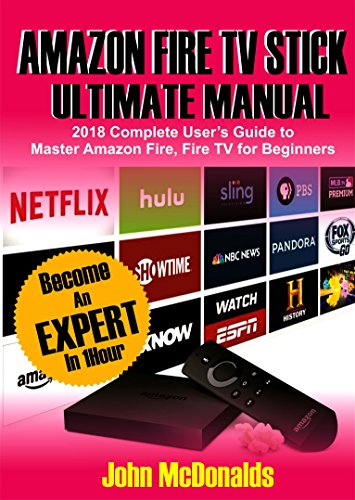 Amazon Fire TV Stick Ultimate Manual: 2018 Complete Users Guide To Master Amazon Fire TV Stick For Beginners