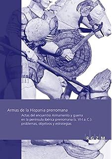 Armas de la Hispania Prerromana: Actas del Encuentro Armamento Y Arqueologia de la Guerra En