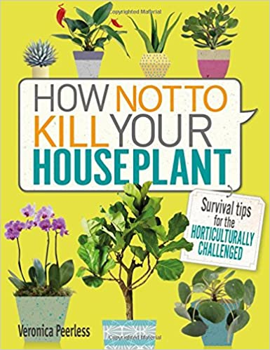 how not to kill your houseplant survival tips for the challenged veronica peerless amazoncom books